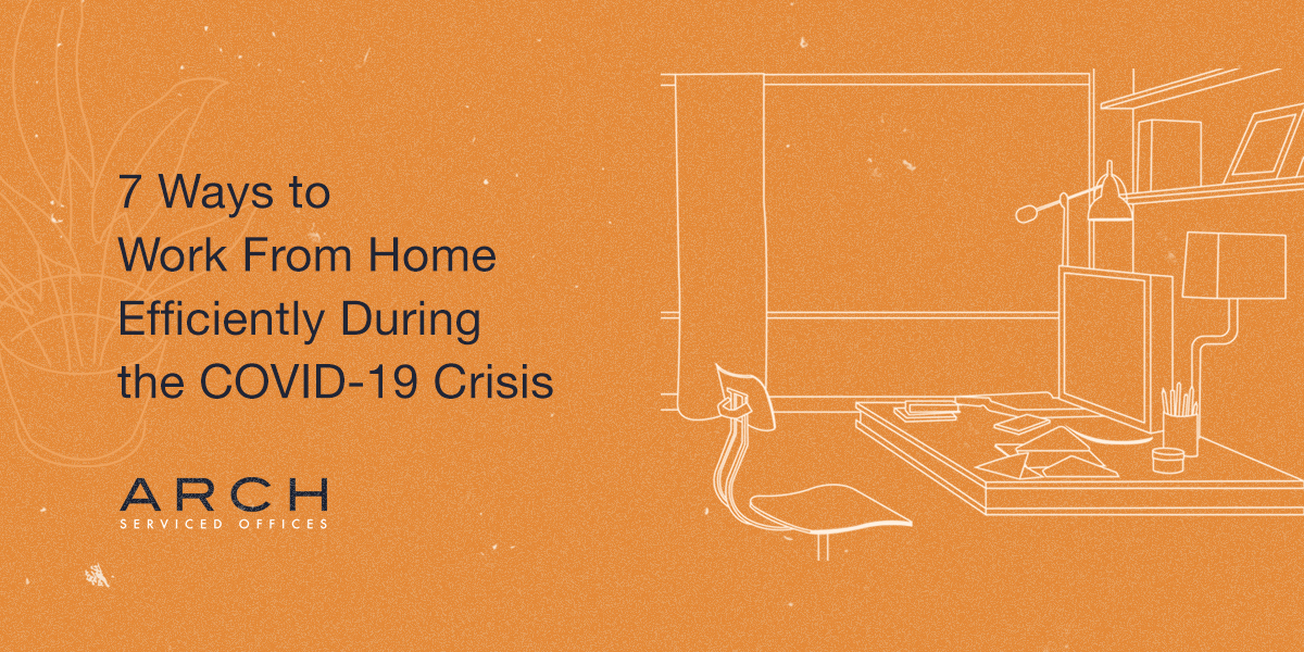 7 Ways to Work From Home Efficiently During the COVID-19 Crisis - ARCH Offices Blog